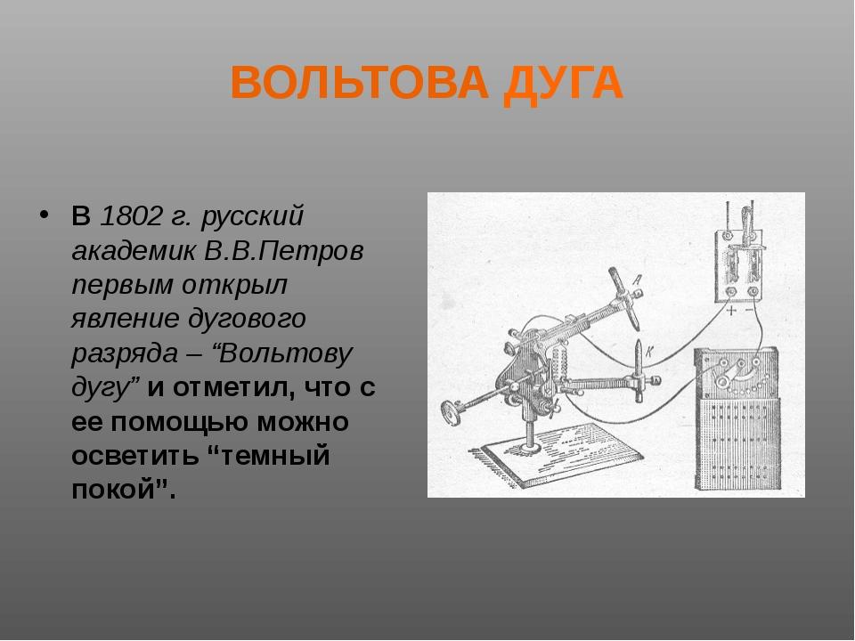 ВОЛЬТОВА ДУГА В 1802 г. русский академик В.В.Петров первым открыл явление дуг...