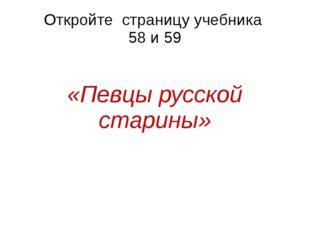 Откройте страницу учебника 58 и 59 «Певцы русской старины»