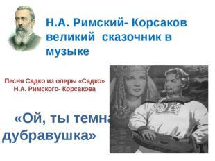Песня Садко из оперы «Садко» Н.А. Римского- Корсакова «Ой, ты темная дубраву