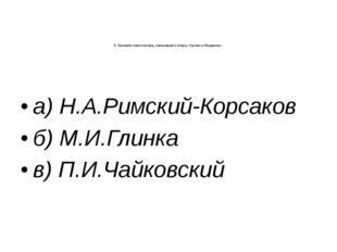 8. Назовите композитора, написавшего оперу «Руслан и Людмила»: а) Н.А.Римский