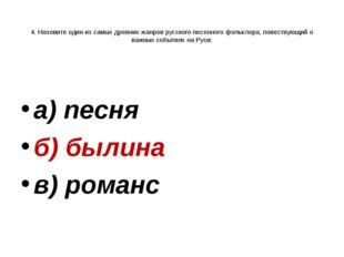 4. Назовите один из самых древних жанров русского песенного фольклора, повес