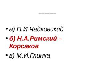 7. Назовите композитора, которого называют музыкальным сказочником: а) П.И.Ча