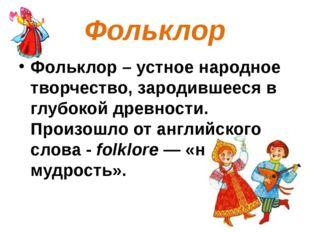 Фольклор Фольклор – устное народное творчество, зародившееся в глубокой древн