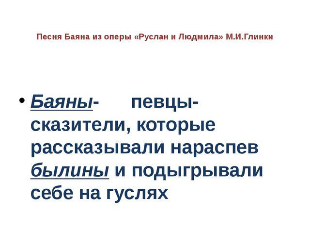 Песня Баяна из оперы «Руслан и Людмила» М.И.Глинки Баяны- певцы-сказители, ко...