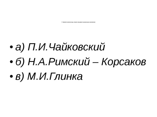 7. Назовите композитора, которого называют музыкальным сказочником: а) П.И.Ча...