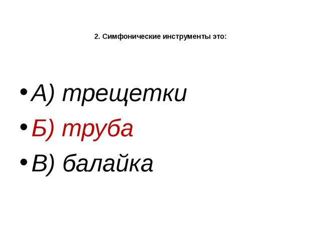 2. Симфонические инструменты это: А) трещетки Б) труба В) балайка