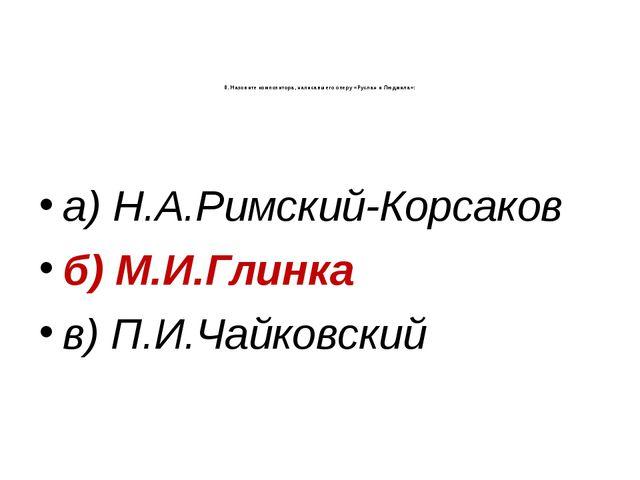 8. Назовите композитора, написавшего оперу «Руслан и Людмила»: а) Н.А.Римский...