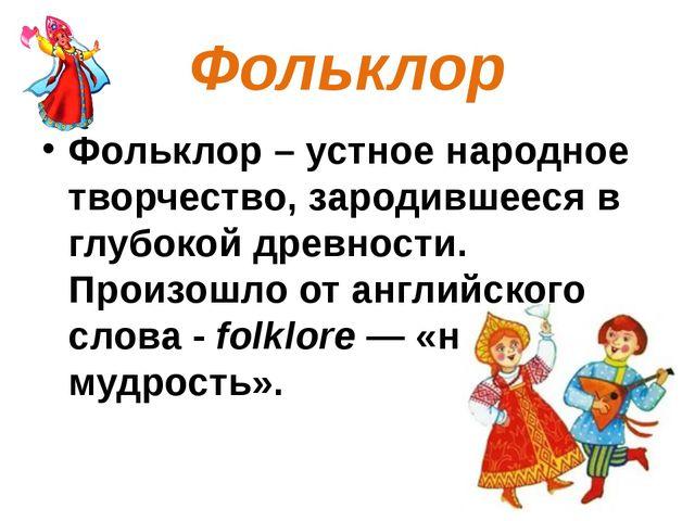 Фольклор Фольклор – устное народное творчество, зародившееся в глубокой древн...