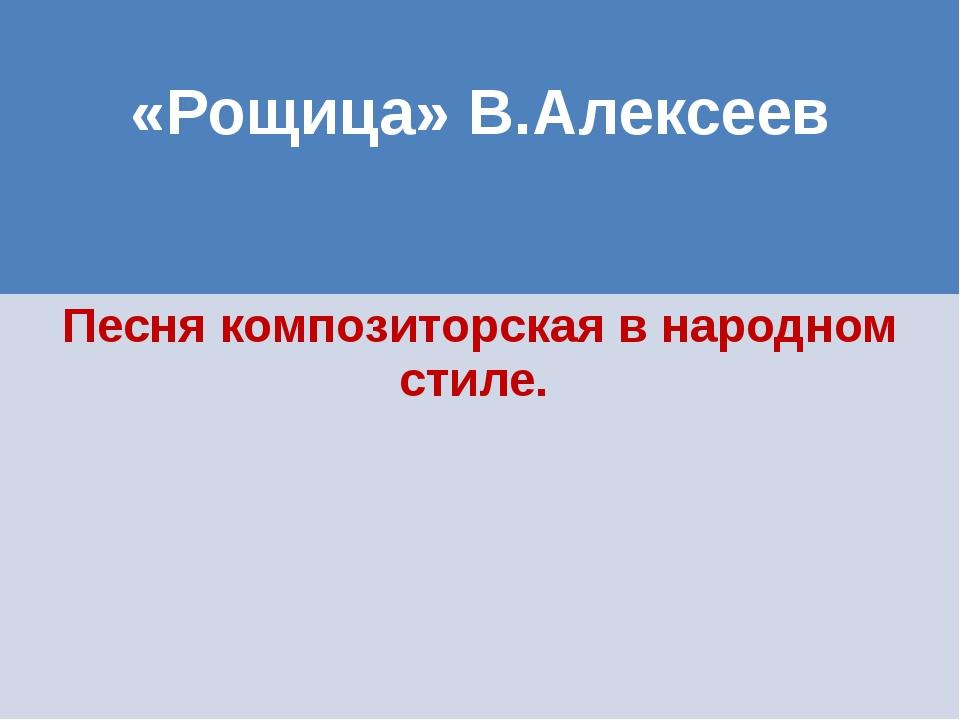 «Рощица»В.Алексеев Песнякомпозиторская в народном стиле.