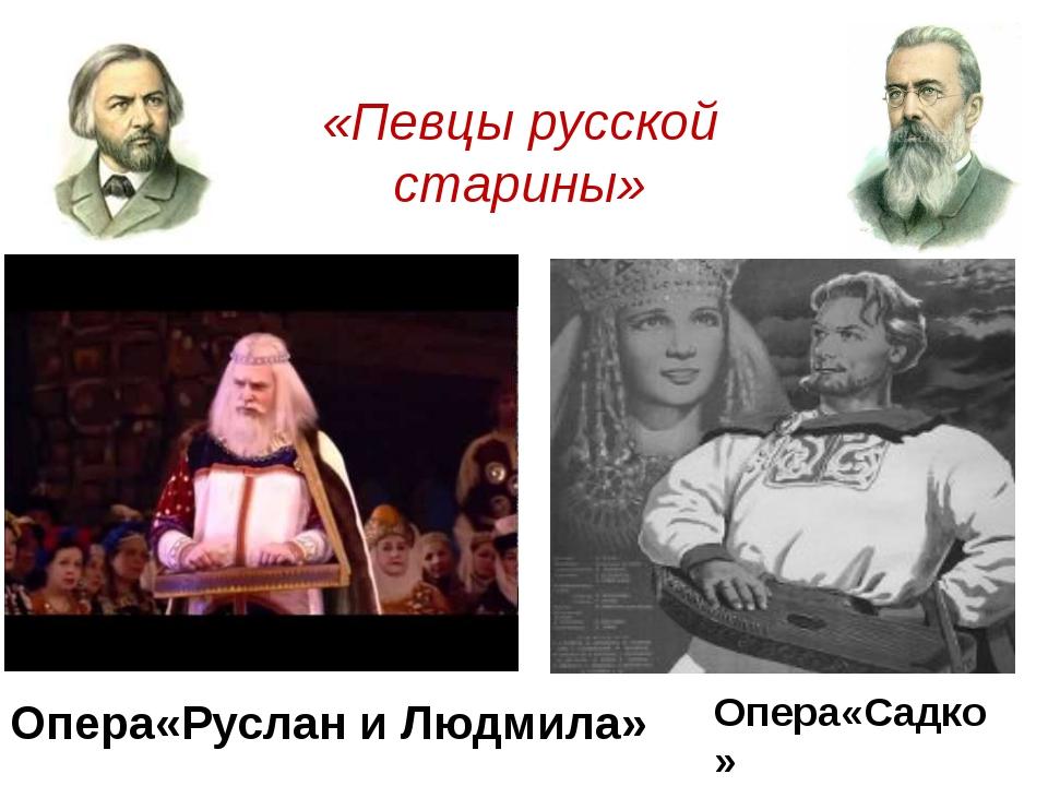 Опера«Руслан и Людмила» Опера«Садко» «Певцы русской старины»