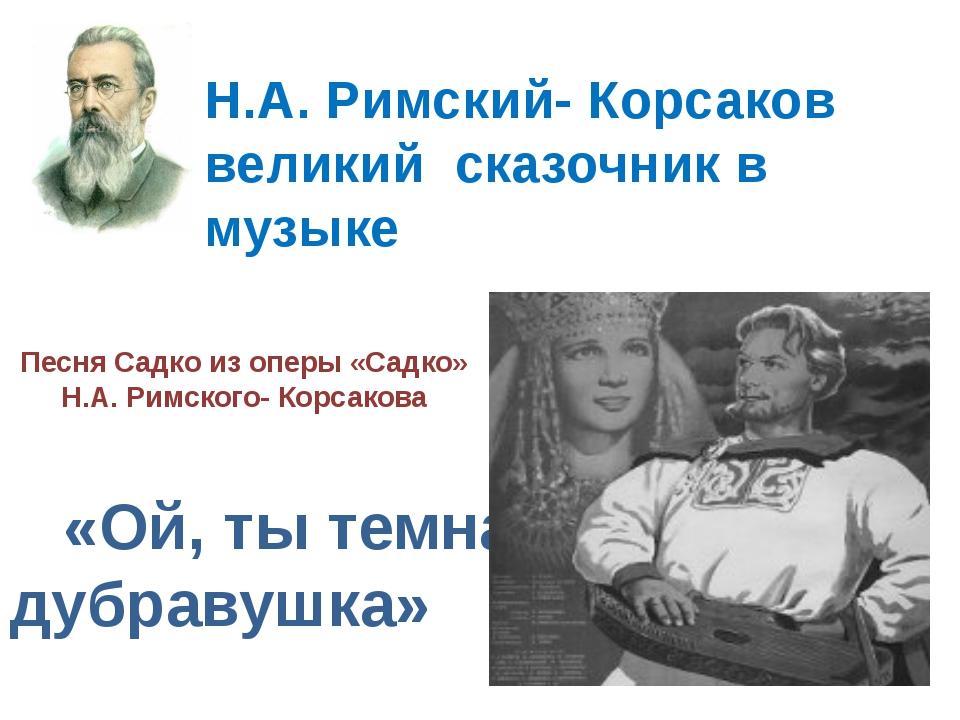 Песня Садко из оперы «Садко» Н.А. Римского- Корсакова «Ой, ты темная дубраву...