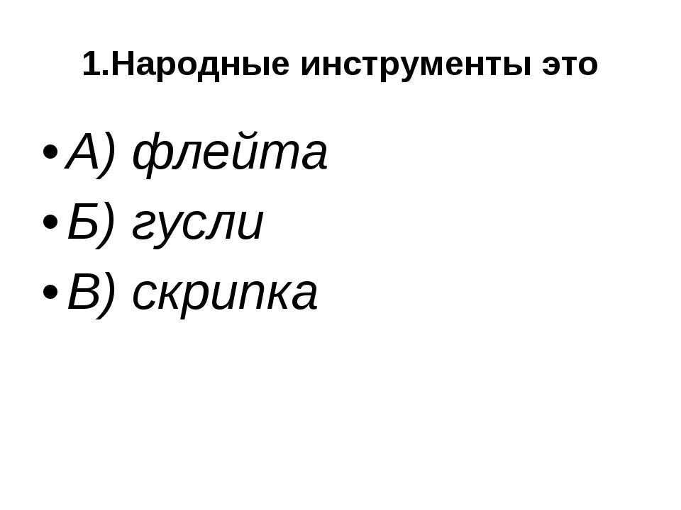 1.Народные инструменты это А) флейта Б) гусли В) скрипка