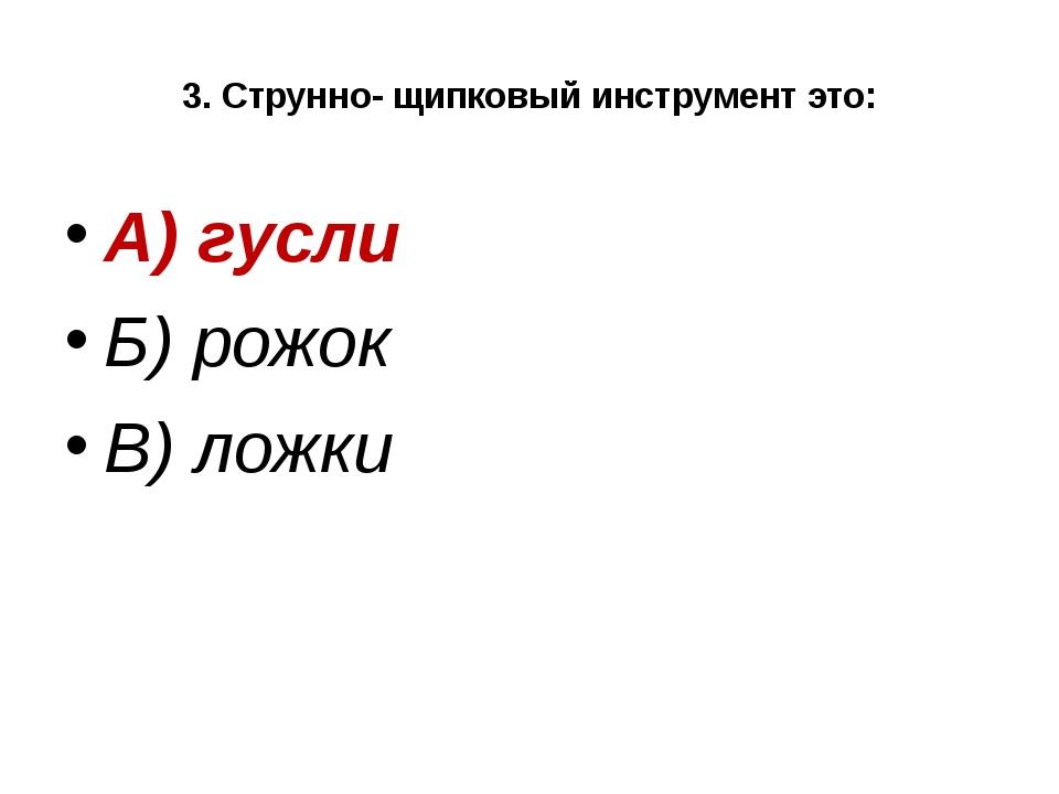 3. Струнно- щипковый инструмент это: А) гусли Б) рожок В) ложки