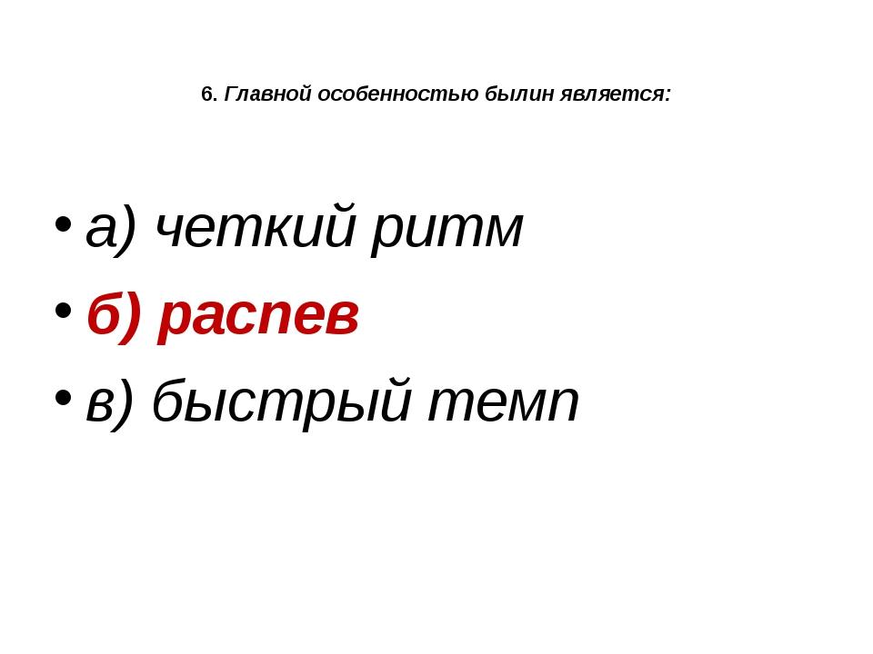 6. Главной особенностью былин является: а) четкий ритм б) распев в) быстрый т...