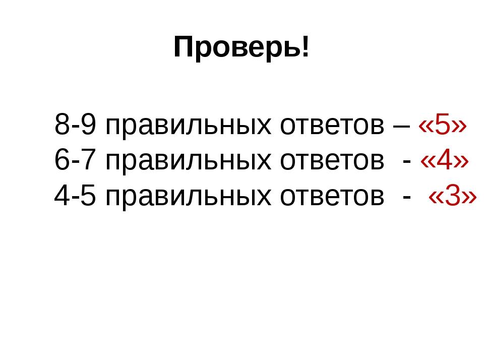Проверь! 8-9 правильных ответов – «5» 6-7 правильных ответов - «4» 4-5 правил...