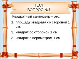 ТЕСТ ВОПРОС №1 Квадратный сантиметр – это: площадь квадрата со стороной 1 см