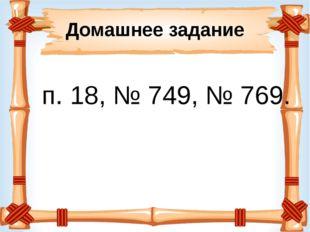 Домашнее задание п. 18, № 749, № 769.