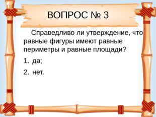 ВОПРОС № 3 Справедливо ли утверждение, что равные фигуры имеют равные перимет