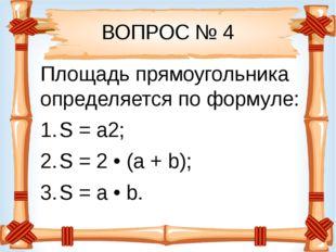 ВОПРОС № 4 Площадь прямоугольника определяется по формуле: S = a2; S = 2 • (a