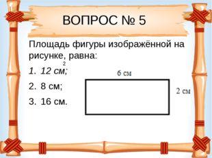 ВОПРОС № 5 Площадь фигуры изображённой на рисунке, равна: 12 см; 8 см; 16 см. 2