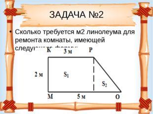 ЗАДАЧА №2 Сколько требуется м2линолеума для ремонта комнаты, имеющей следующ