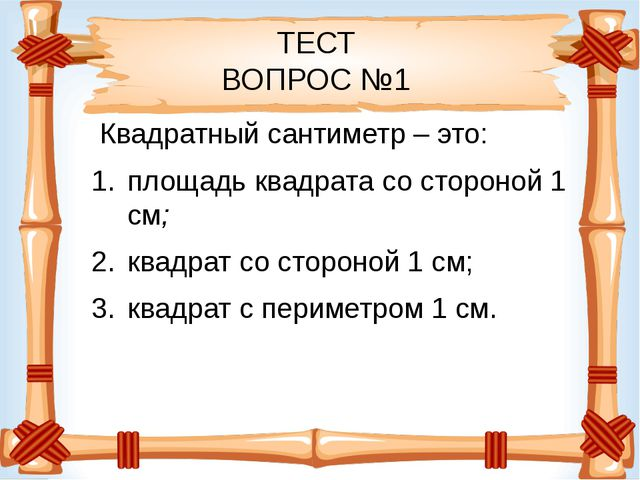 ТЕСТ ВОПРОС №1 Квадратный сантиметр – это: площадь квадрата со стороной 1 см...