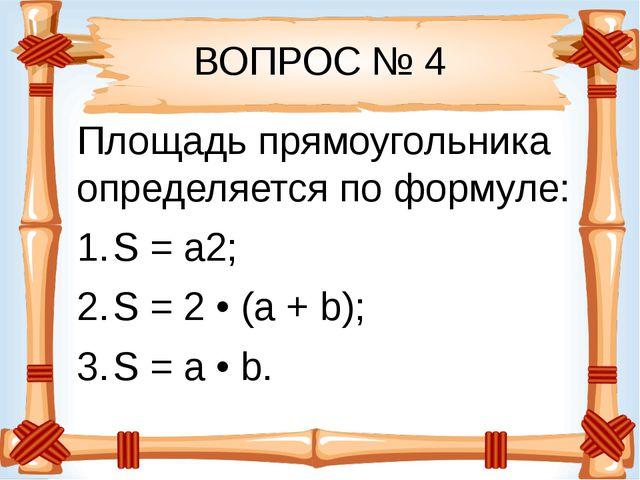 ВОПРОС № 4 Площадь прямоугольника определяется по формуле: S = a2; S = 2 • (a...