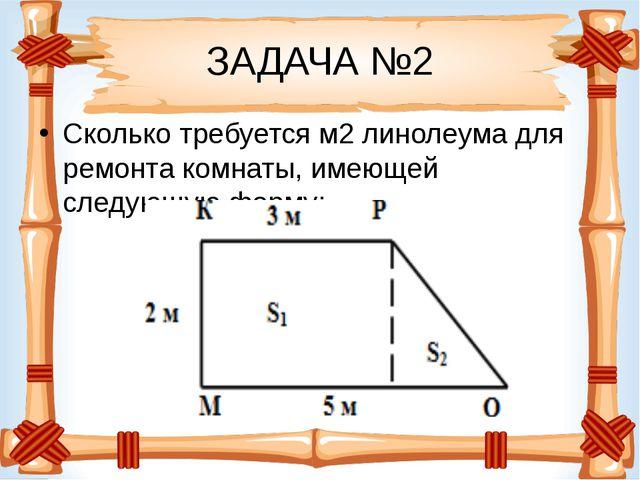 ЗАДАЧА №2 Сколько требуется м2линолеума для ремонта комнаты, имеющей следующ...