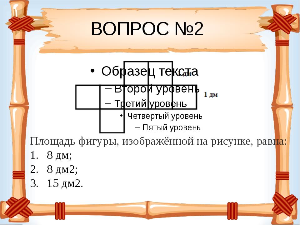 ВОПРОС №2 Площадь фигуры, изображённой на рисунке, равна: 8 дм; 8 дм2; 15 дм2.