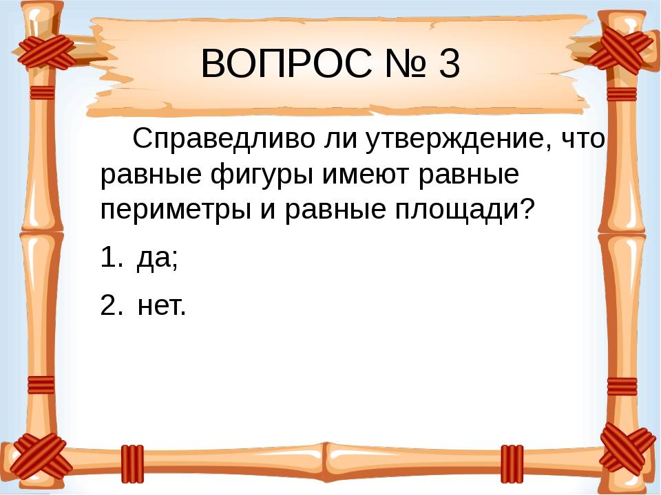 ВОПРОС № 3 Справедливо ли утверждение, что равные фигуры имеют равные перимет...