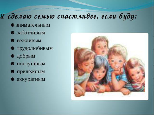 Я сделаю семью счастливее, если буду: ☻внимательным  ☻ заботливым ☻ вежлив...