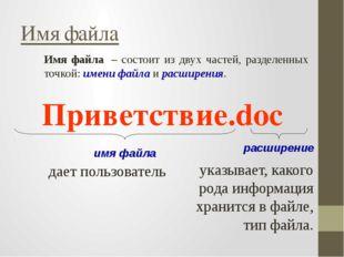 Имя файла – состоит из двух частей, разделенных точкой: имени файла и расшир