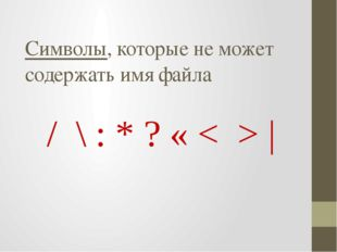 / \ : * ? « < > | Символы, которые не может содержать имя файла
