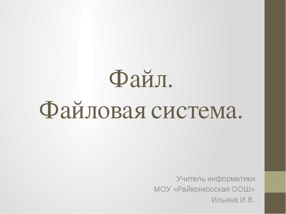 Файл. Файловая система. Учитель информатики МОУ «Райконкосская ООШ» Ильина И.В.