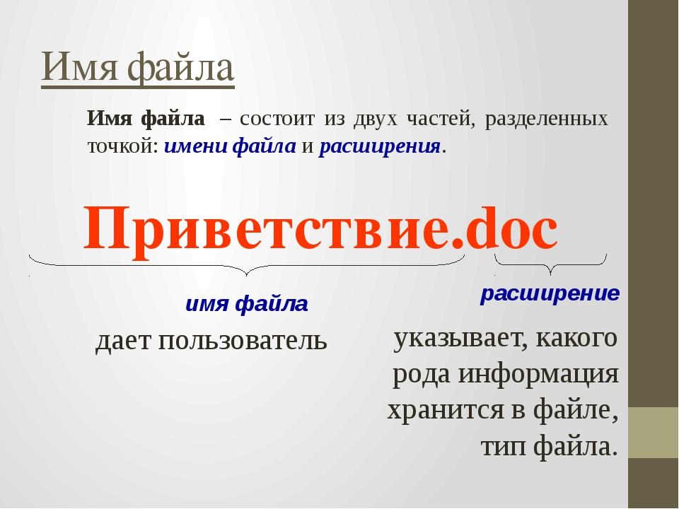 Имя файла – состоит из двух частей, разделенных точкой: имени файла и расшир...