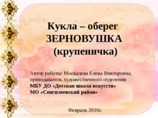 Кукла – оберег ЗЕРНОВУШКА (крупеничка) Автор работы: Москалева Елена Викторов