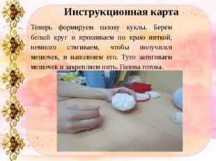 Инструкционная карта Теперь формируем голову куклы. Берем белый круг и прошив