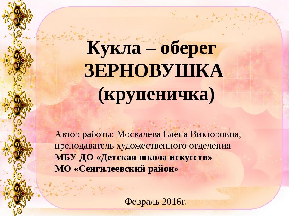 Кукла – оберег ЗЕРНОВУШКА (крупеничка) Автор работы: Москалева Елена Викторов...