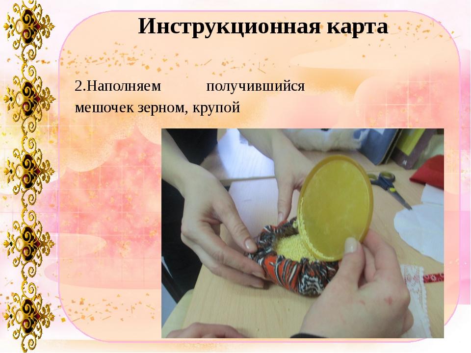 Инструкционная карта 2.Наполняем получившийся мешочек зерном, крупой