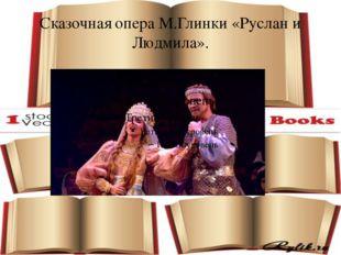 Сказочная опера М.Глинки «Руслан и Людмила».