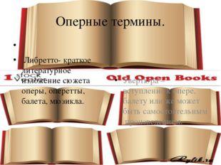 Оперные термины. Либретто- краткое литературное изложение сюжета оперы, опере