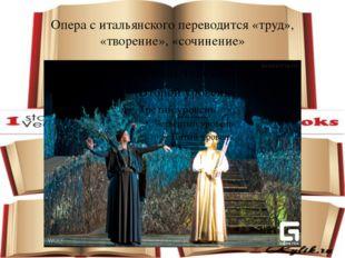 Опера с итальянского переводится «труд», «творение», «сочинение»