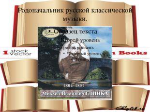 Родоначальник русской классической музыки.