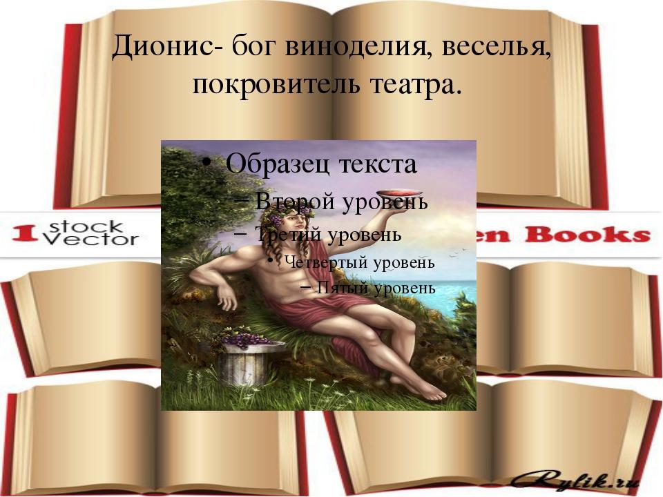 Дионис- бог виноделия, веселья, покровитель театра.