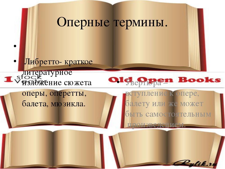 Оперные термины. Либретто- краткое литературное изложение сюжета оперы, опере...