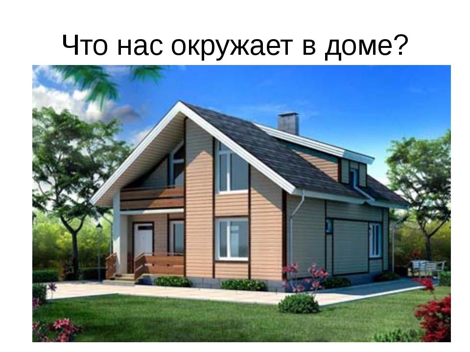 Что нас окружает в доме?