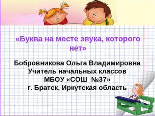 «Буква на месте звука, которого нет» Бобровникова Ольга Владимировна Учитель