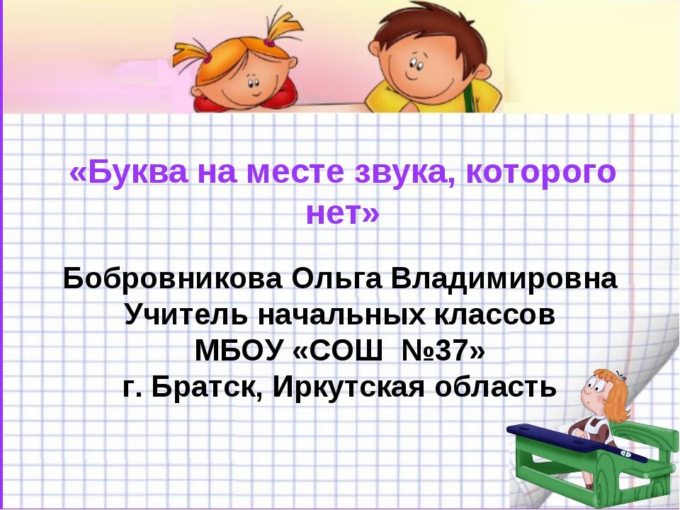 «Буква на месте звука, которого нет» Бобровникова Ольга Владимировна Учитель...