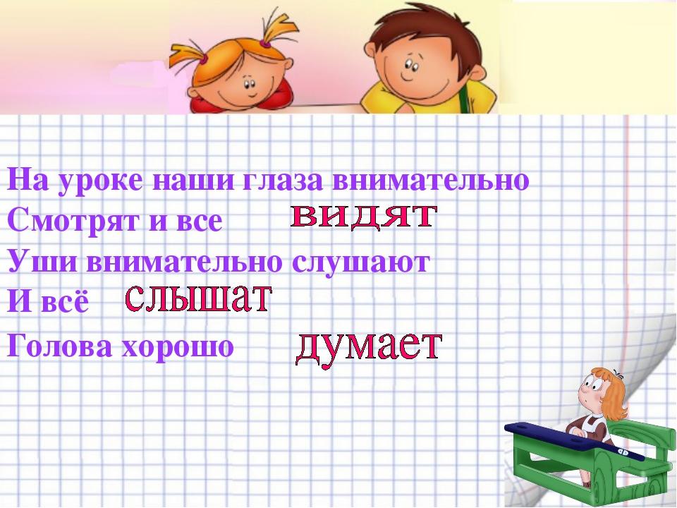 На уроке наши глаза внимательно Смотрят и все  Уши внимательно слушают И в...