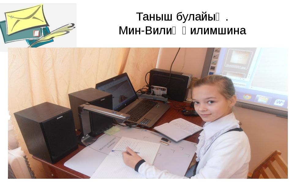 Таныш булайыҡ. Мин-Вилиә Ғилимшина